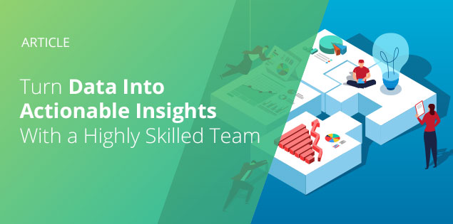 Turn Data Into Actionable Insights With a Highly Skilled Team