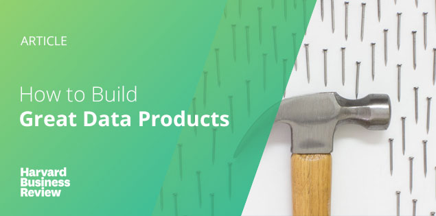 How to Build Great Data Products Harvard Business Review