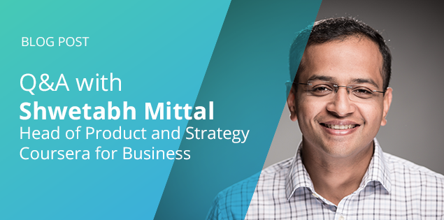 Q&A with Shwetabh Mittal, Head of Product and Corporate Strategy for Coursera for Business