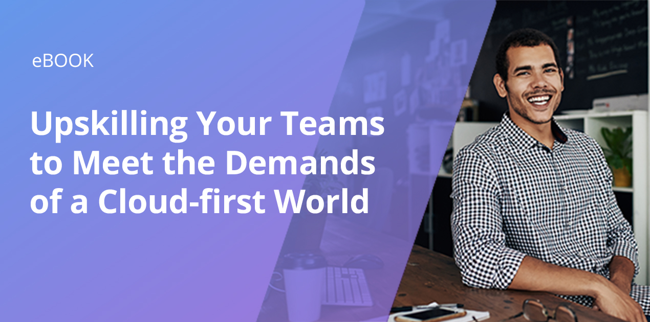 Upskilling Your Teams to Meet the Demands of a Cloud-First World